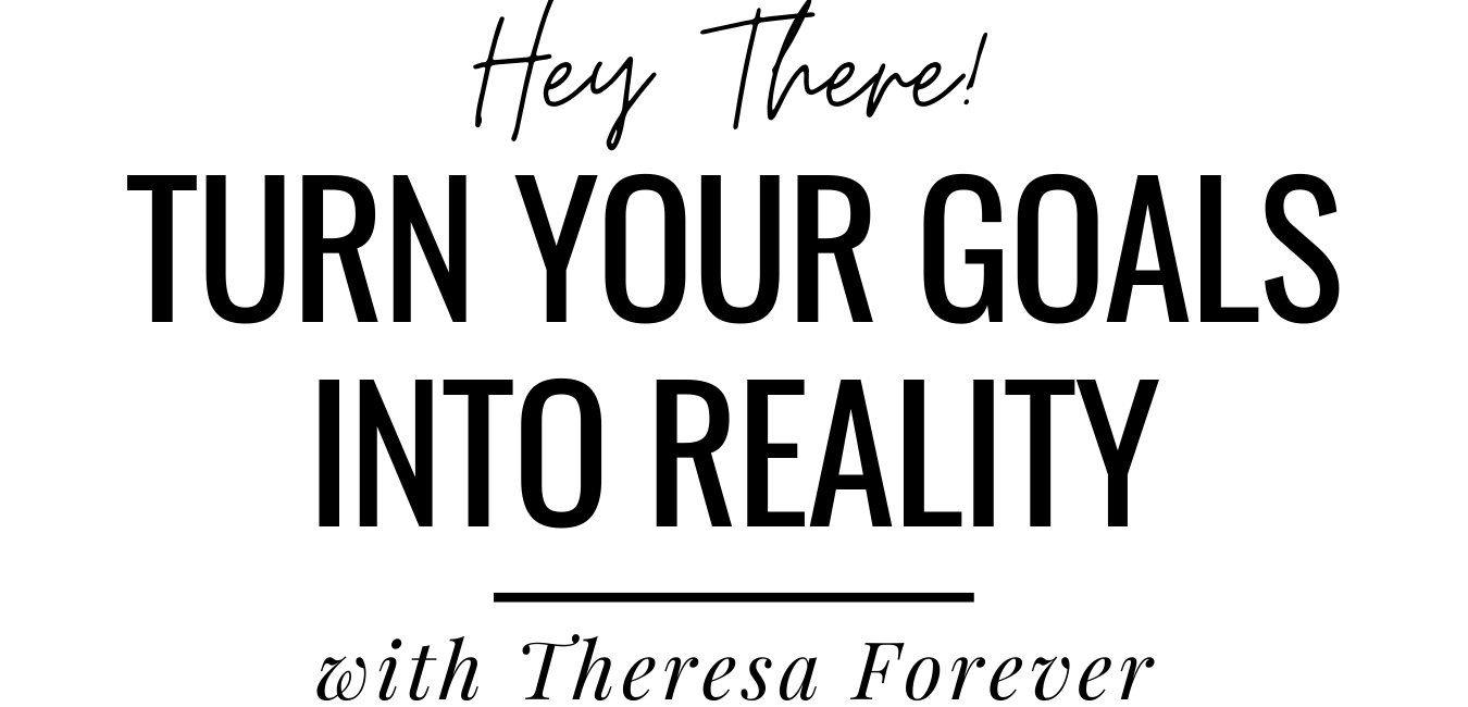Theresa Forever | Turn Your Goals Into Reality