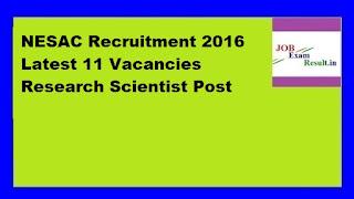 NESAC Recruitment 2016 Latest 11 Vacancies Research Scientist Post
