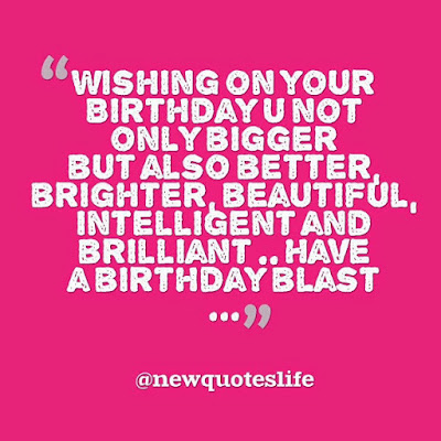beautiful quotes on life:wishing on your  birthday you not only bigger, but also better, brighter, beautiful, intrlling