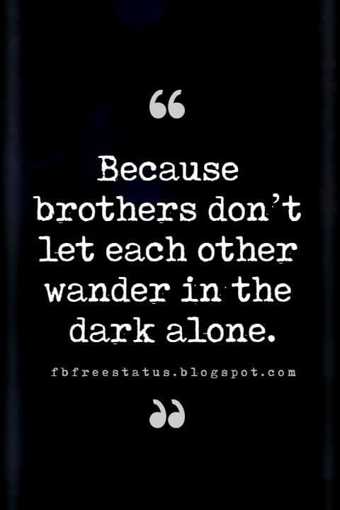 inspirational brother quotes, Because brothers don't let each other wander in the dark alone.