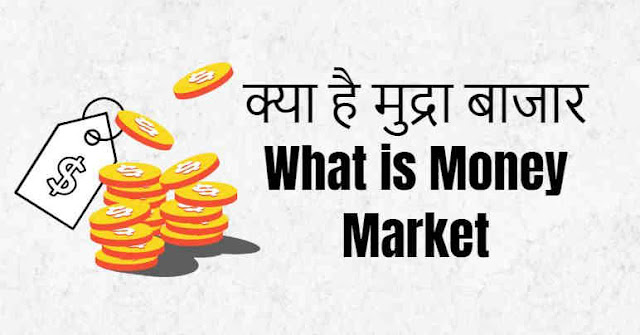 क्या है मुद्रा बाजार - What is Money Market in Hindi