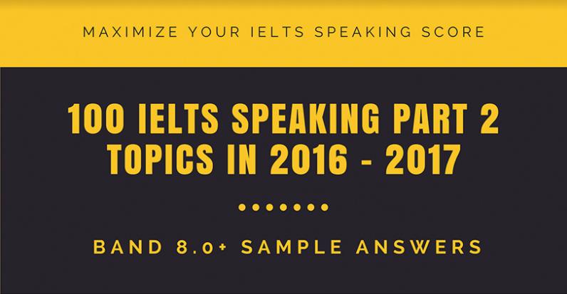 100 IELTS Speaking Part 2 Topics In 2016 & 2017 & Sample