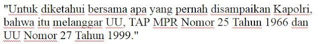 """""""Untuk diketahui bersama apa yang pernah disampaikan Kapolri, bahwa itu melanggar UU, TAP MPR Nomor 25 Tahun 1966 dan UU Nomor 27 Tahun 1999."""""""