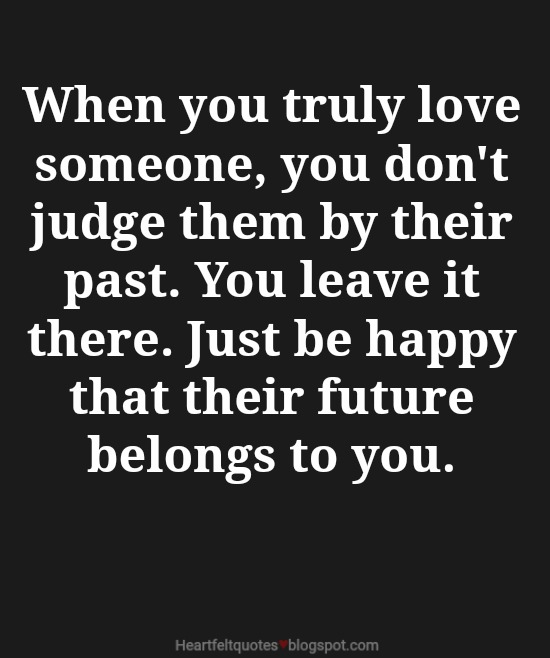 When You Truly Love Someone, You Donu0027t Judge Them By Their Past. You Leave  It There. Just Be Happy That Their Future Belongs To You.