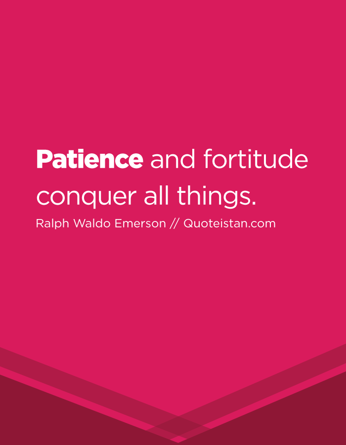 Patience and fortitude conquer all things.