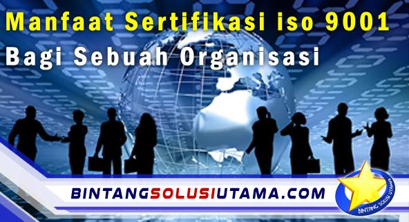 Manfaat Sertifikasi iso 9001 Bagi Sebuah Organisasi