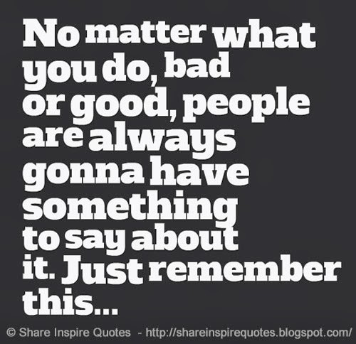 No Matter What You Do, Bad Or Good, People Are Always