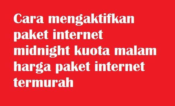 Mengaktifkan Paket Internet Midnight Kuota Malam Harga Paket Termurah