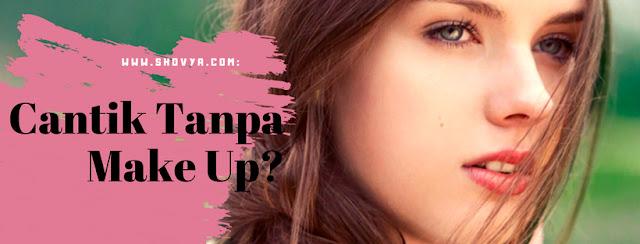 Tips Cantik Tanpa Make Up yang Tidak Banyak Diketahui Orang