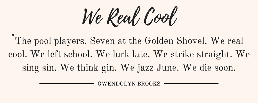Gwendolyn Brook' We Real Cool quote: The pool players. Seven at the Golden Shovel. We real cool. We left school. We lurk late. We strike straight. We sing sin. We think gin. We jazz June. We die soon.""