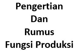 Pengertian dan Rumus Fungsi Produksi