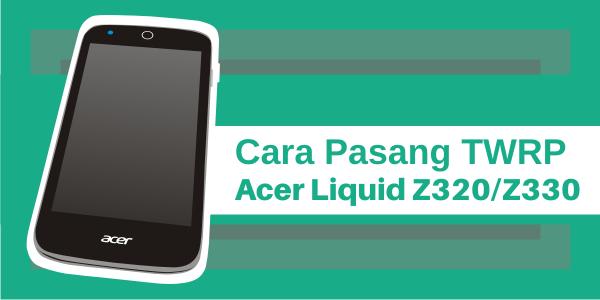 2 Cara Instal TWRP HP Acer Liquid Z320/Z330