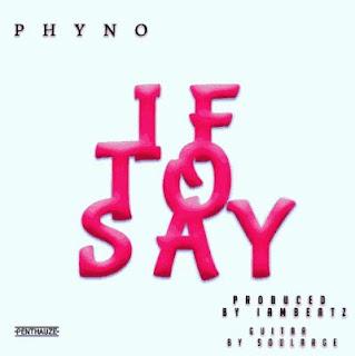 MUSIC : Phyno – If To Say.mp3