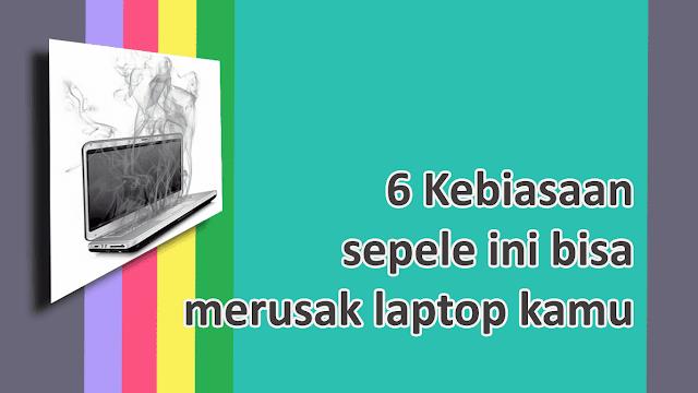 Kebiasaan yang bisa merusak laptop