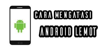 8 cara yang anda bisa lakukan untuk mempercepat kinerja hp android yang lemot