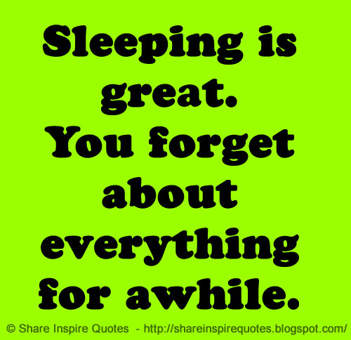 Famous Quotes About Sharing: Sleeping Is Great. You Forget About Everything For Awhile