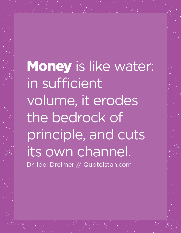 Money is like water, in sufficient volume, it erodes the bedrock of principle, and cuts its own channel.
