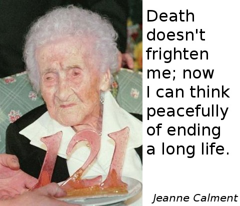 Jeanne Calment: Death doesn't frighten me; now I can think peacefully of ending a long life.