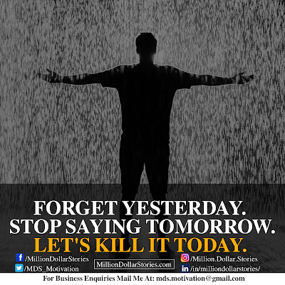 FORGET YESTERDAY. STOP SAYING TOMORROW. LET'S KILL IT TODAY.