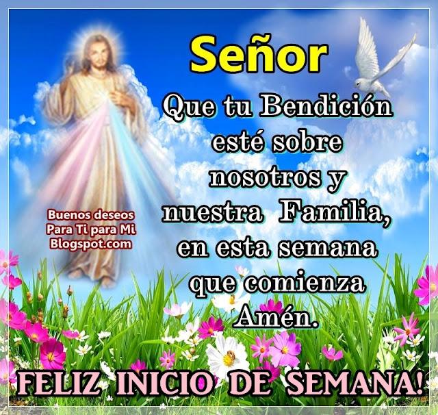 Señor, que tu Bendición  esté sobre nosotros y nuestra Familia en esta semana que comienza.  Amén !  FELIZ INICIO DE SEMANA !