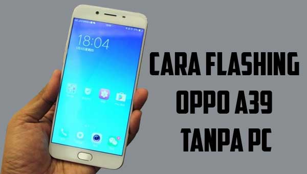 Cara Flashing Oppo A39 Tanpa PC