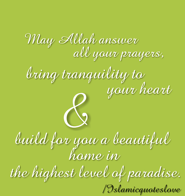 May Allah answer all your prayers, bring tranquility to your heart & build for you a beautiful home in the highest level of paradise.