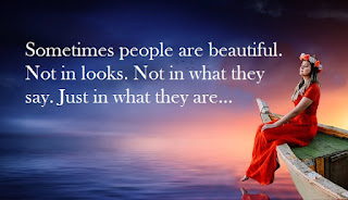 Sometimes people are beautiful. Not in looks. Not in what they say. Just in what they are...