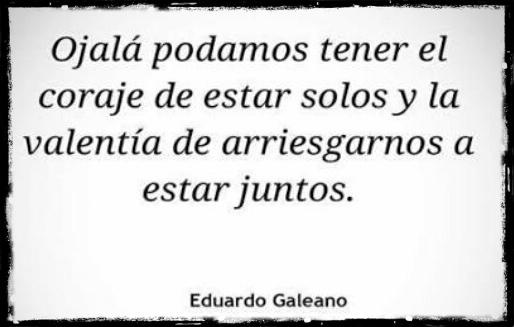 """""""Ojalá podamos tener el coraje de estar solos y la valentía de arriesgarnos a estar juntos"""". Eduardo Galeano - Los caminos del viento"""