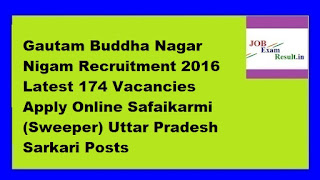 Gautam Buddha Nagar Nigam Recruitment 2016 Latest 174 Vacancies Apply Online Safaikarmi (Sweeper) Uttar Pradesh Sarkari Posts