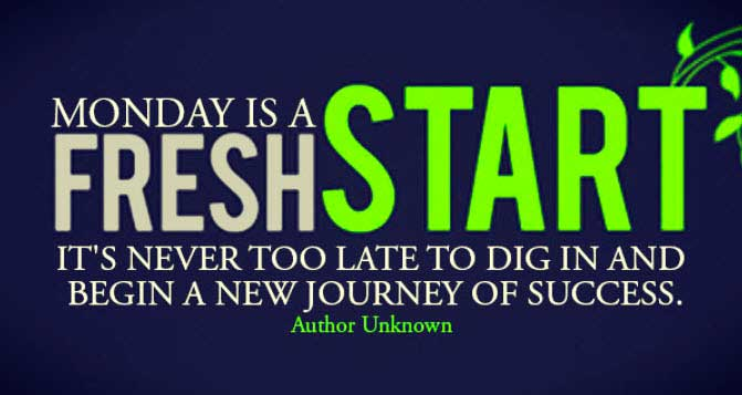 """Monday is a Fresh Start it's Never too Late to Dig in and Begin a New Journey of Success"""