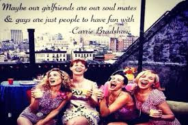 Quotes About Friendship:  May be our girlfriends are soul mates and guy are just people to have fun with Carrie Bradshaw