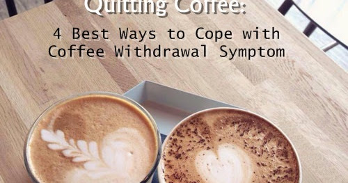 Quitting Caffeine or Coffee: 4 Best Ways to Cope with Coffee Withdrawal Symptom