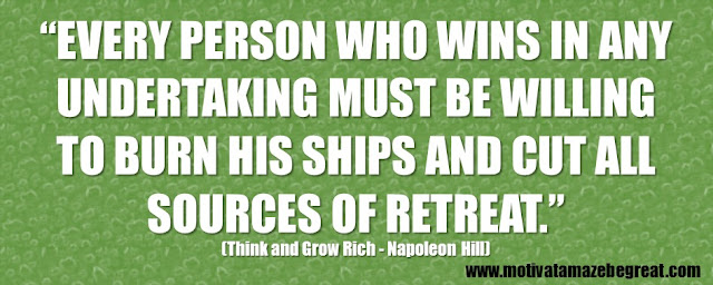"56 Best Think And Grow Rich Quotes by Napoleon Hill: ""Every person who wins in any undertaking must be willing to burn his ships and cut all sources of retreat."""