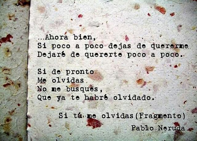 """""""Ahora bien, si poco a poco dejas de quererme dejaré de quererte poco a poco. Si de pronto me olvidas no me busques, que ya te habré olvidado."""" Pablo Neruda - Si tú me olvidas"""