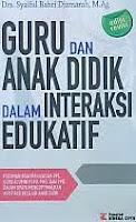 Judul Buku : GURU DAN ANAK DIDIK DALA M INTERAKSI EDUKATIF Edisi revisi Pengarang : Drs. Syaiful Bahri Djamarah, M.Ag. Penerbit : Rineka Cipta