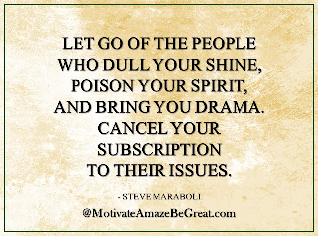 "Inspirational Quotes About Life: ""Let go of the people who dull your shine, poison your spirit, and bring you drama. Cancel your subscription to their issues."" - Steve Maraboli"