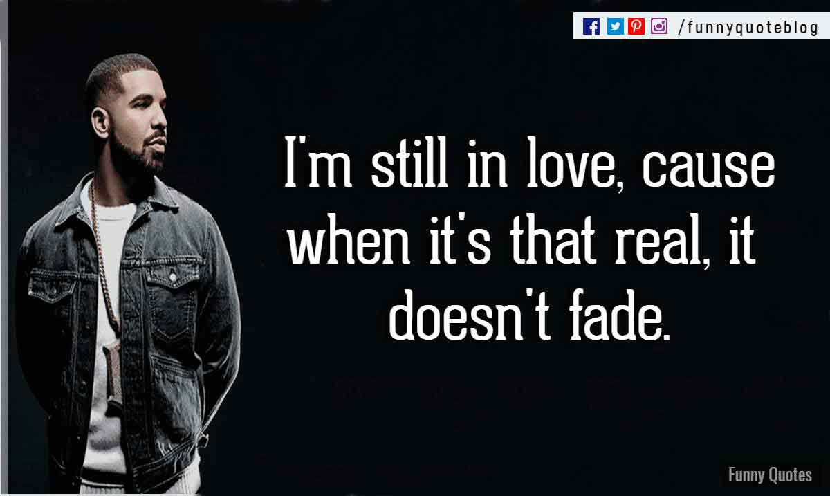 I'm still in love, cause when it's that real, it doesn't fade. - Drake Love Quote