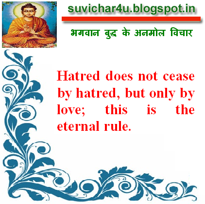 Hatred does not cease by hatred, but only by love; this is the eternal rule.