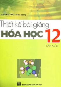 Thiết Kế Bài Giảng Hóa Học 12 Tập 1 - Cao Cự Giác