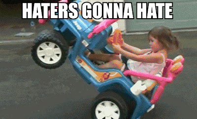 Haters are gonna always still hate....