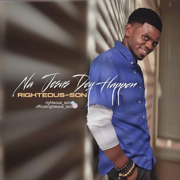 #MUSIC: Righteous-Son – Na Jesus Dey Happen | @righteous_son