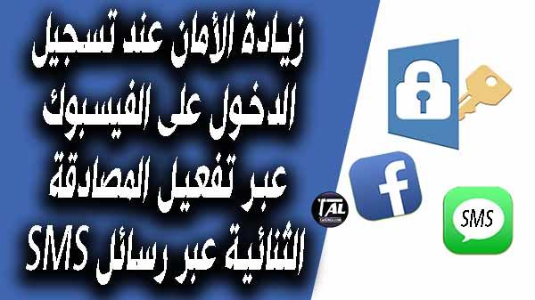 زيادة الأمان عند تسجيل الدخول على الفيسبوك عبر تفعيل المصادقة الثنائية (التحقق بخطوتين) عبر رسائل SMS