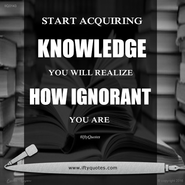 Ifty Quotes | Start acquiring knowledge, you will know how ignorant you are | Iftikhar Islam