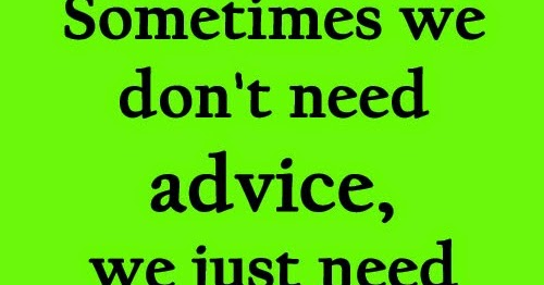 Sometimes We Don't Need Advice, We Just Need Someone To