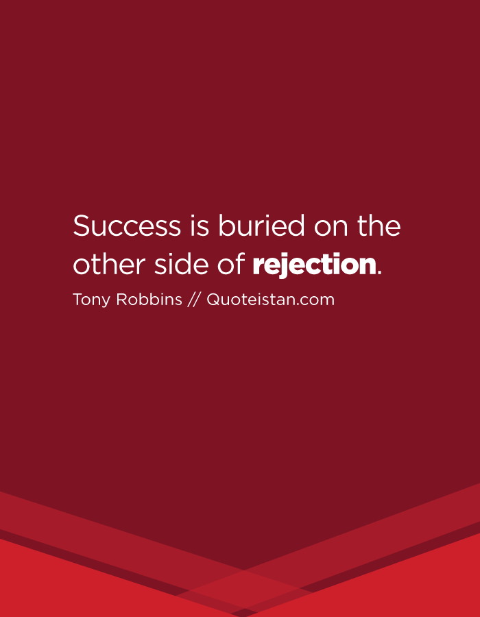 Success is buried on the other side of rejection.