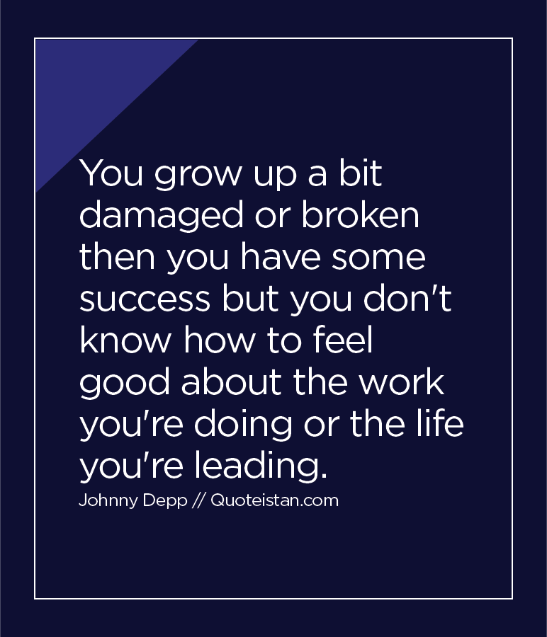 You grow up a bit damaged or broken then you have some success but you don't know how to feel good about the work you're doing or the life you're leading.