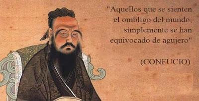 aquellos que se sienten el ombligo del mundo,simplemente se han equivocado de agujero, Confucio