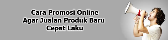 Cara Promosi Online Agar Jualan Produk Baru Cepat Laku