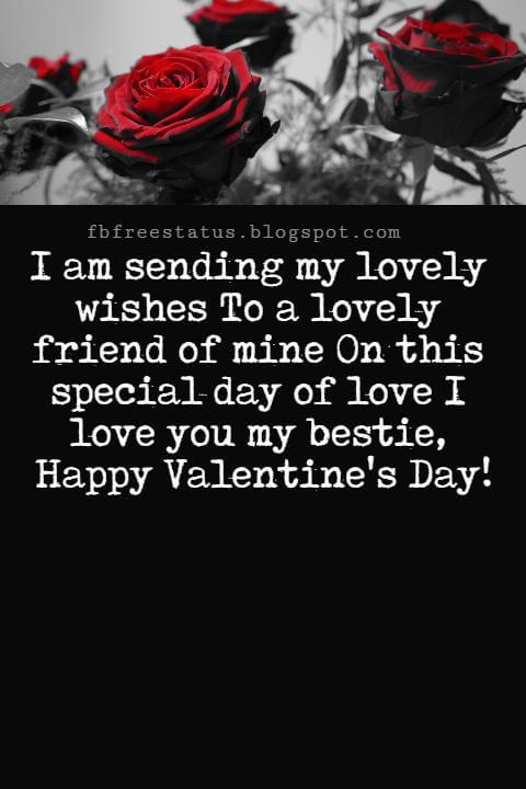 Valentines Day Messages For Friends, I am sending my lovely wishes To a lovely friend of mine On this special day of love I love you my bestie, Happy Valentine's Day!