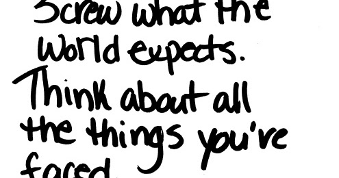Screw what the world expects. Think about all the things